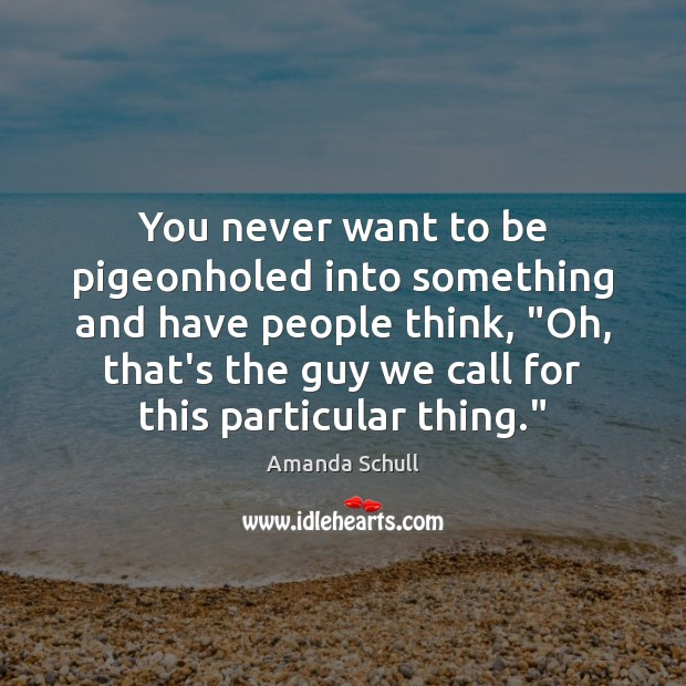 """Image, You never want to be pigeonholed into something and have people think, """""""