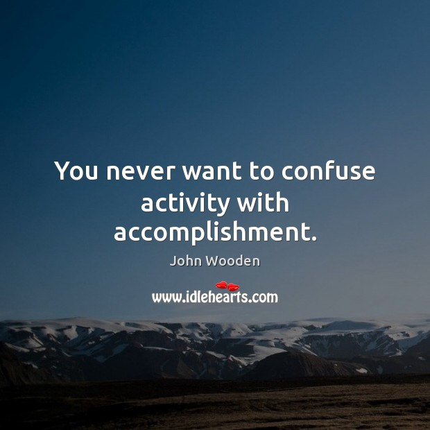 You never want to confuse activity with accomplishment. Image