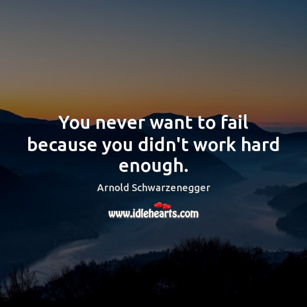 You never want to fail because you didn't work hard enough. Arnold Schwarzenegger Picture Quote