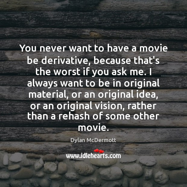You never want to have a movie be derivative, because that's the Dylan McDermott Picture Quote