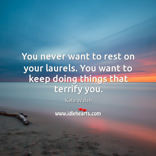 You never want to rest on your laurels. You want to keep doing things that terrify you. Kate Walsh Picture Quote