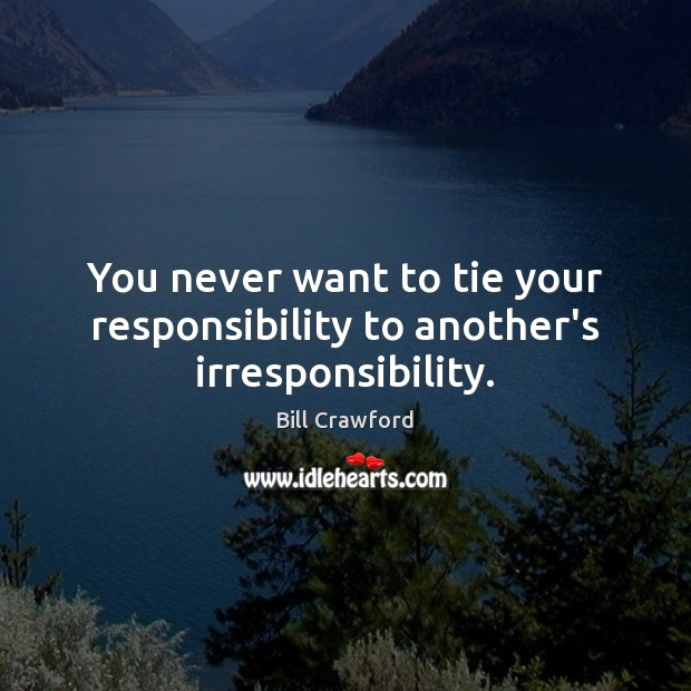 Image, You never want to tie your responsibility to another's irresponsibility.