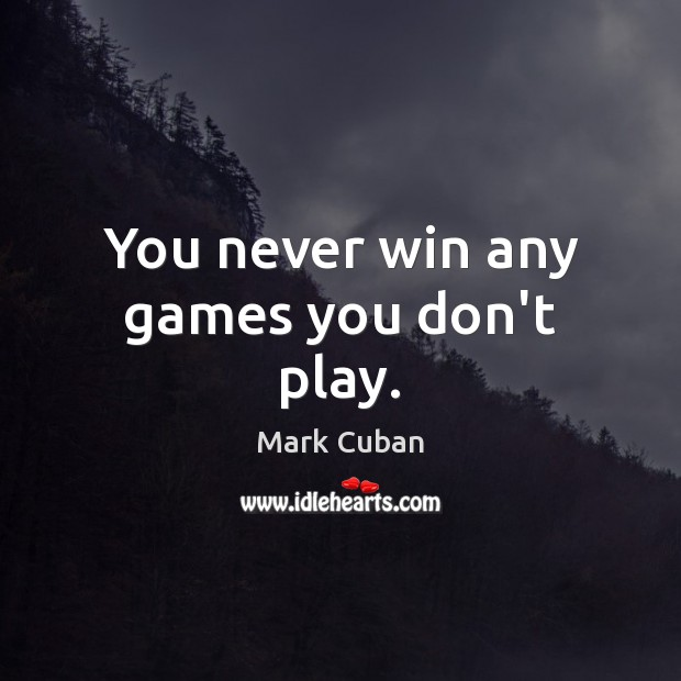 You never win any games you don't play. Image