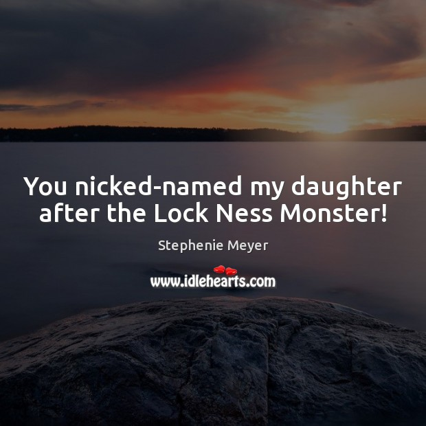 Image, You nicked-named my daughter after the Lock Ness Monster!
