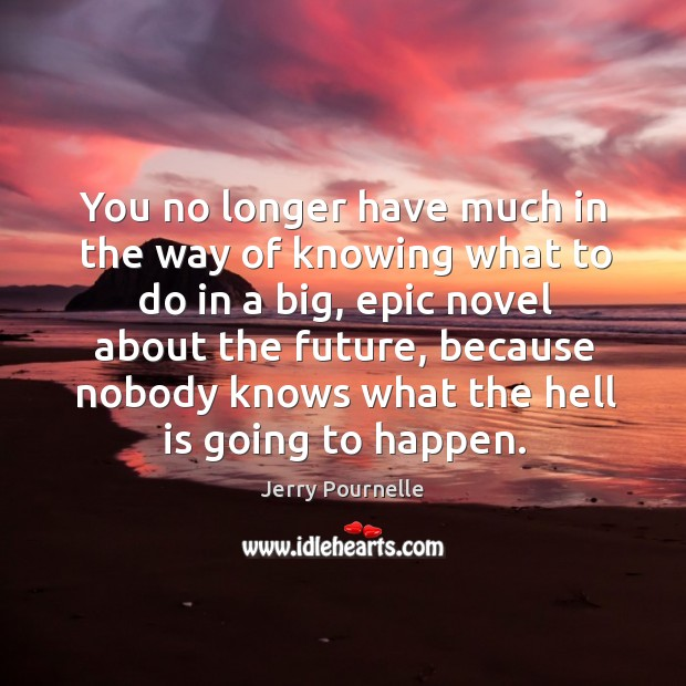 You no longer have much in the way of knowing what to do in a big, epic novel about the future Jerry Pournelle Picture Quote