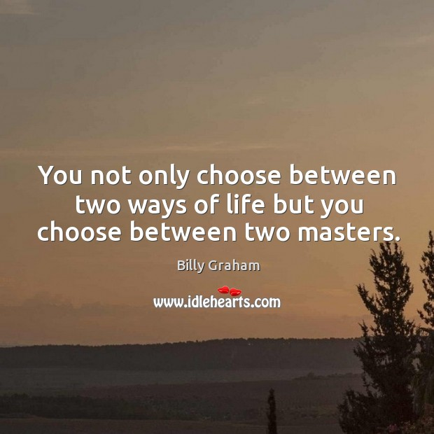 Image, You not only choose between two ways of life but you choose between two masters.