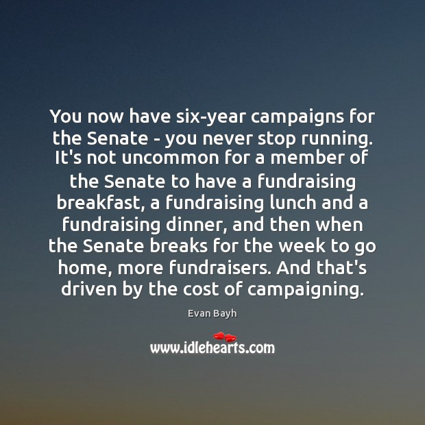 You now have six-year campaigns for the Senate – you never stop Image