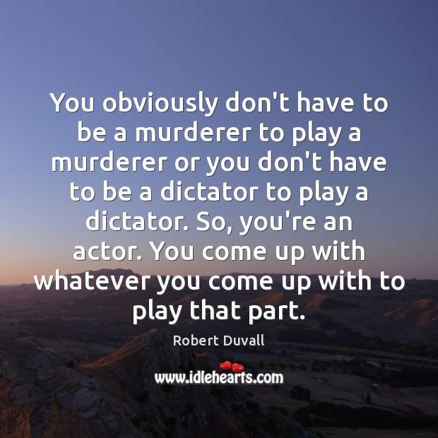 You obviously don't have to be a murderer to play a murderer Robert Duvall Picture Quote