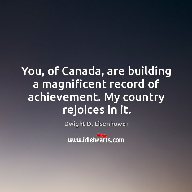 Image, You, of Canada, are building a magnificent record of achievement. My country