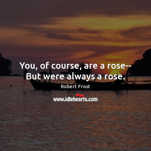 You, of course, are a rose– But were always a rose. Image