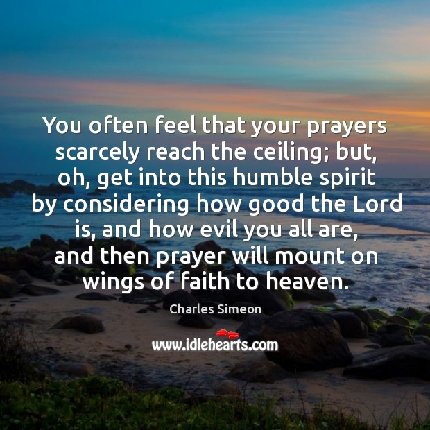You often feel that your prayers scarcely reach the ceiling; but, oh, get into this humble Charles Simeon Picture Quote