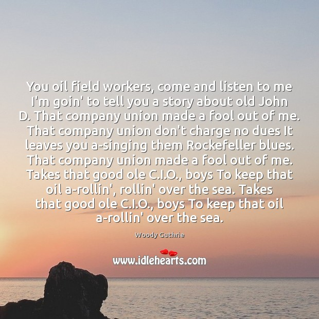 You oil field workers, come and listen to me I'm goin' to Woody Guthrie Picture Quote