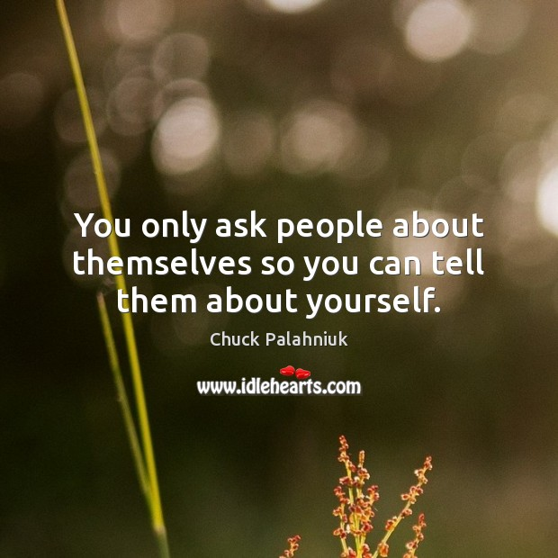 You only ask people about themselves so you can tell them about yourself. Chuck Palahniuk Picture Quote
