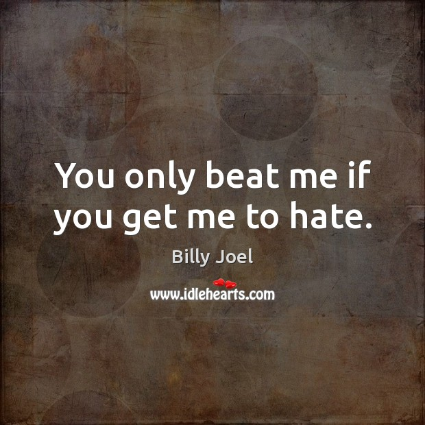 You only beat me if you get me to hate. Billy Joel Picture Quote