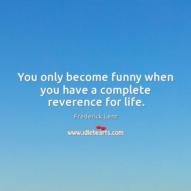 You only become funny when you have a complete reverence for life. Image