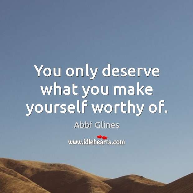 Image, You only deserve what you make yourself worthy of.