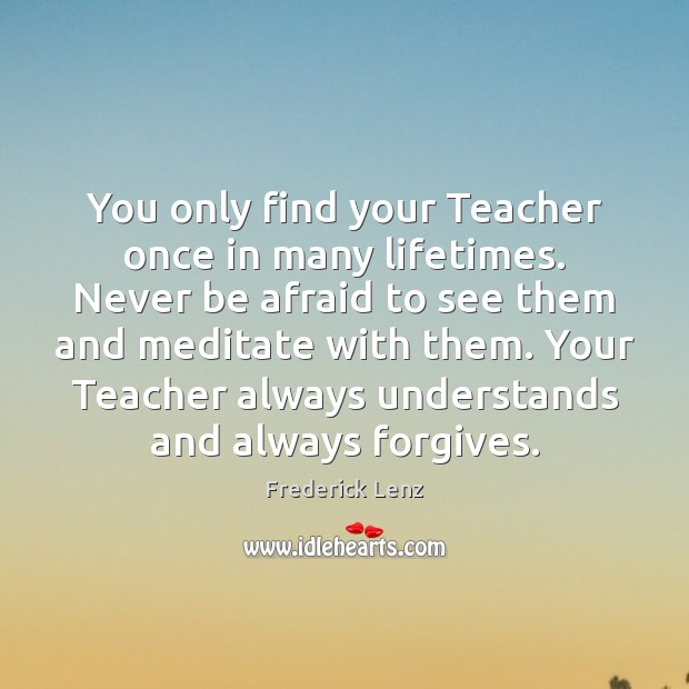You only find your Teacher once in many lifetimes. Never be afraid Never Be Afraid Quotes Image
