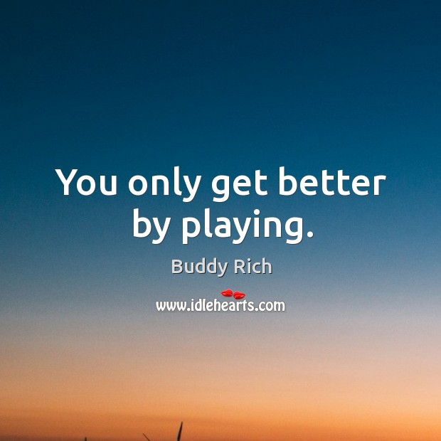 You only get better by playing. Buddy Rich Picture Quote