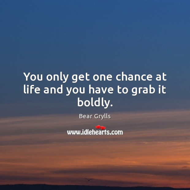 You only get one chance at life and you have to grab it boldly. Bear Grylls Picture Quote