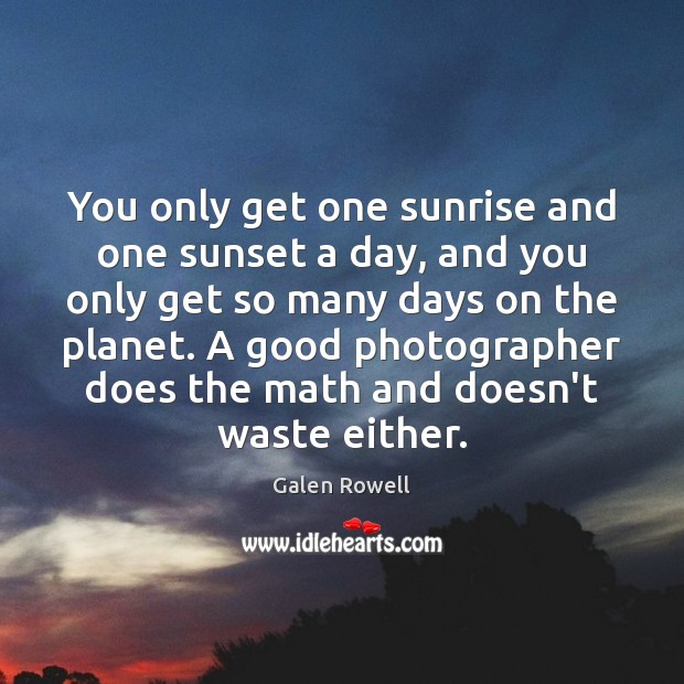 You only get one sunrise and one sunset a day, and you Galen Rowell Picture Quote