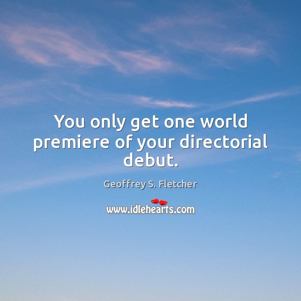 You only get one world premiere of your directorial debut. Geoffrey S. Fletcher Picture Quote