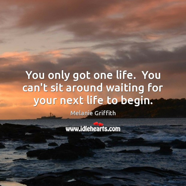 You only got one life.  You can't sit around waiting for your next life to begin. Image