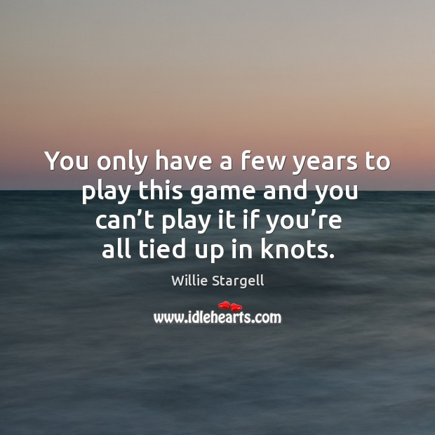 You only have a few years to play this game and you can't play it if you're all tied up in knots. Image