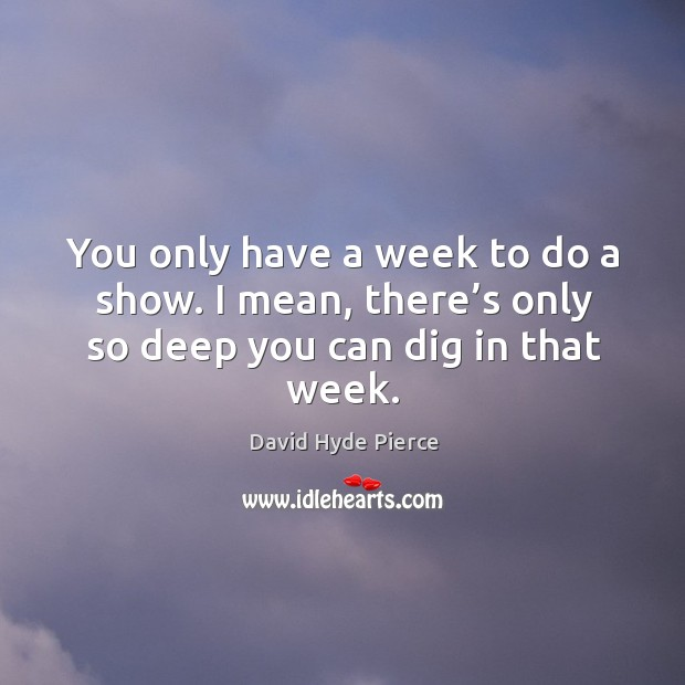You only have a week to do a show. I mean, there's only so deep you can dig in that week. David Hyde Pierce Picture Quote