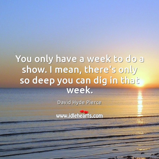 You only have a week to do a show. I mean, there's only so deep you can dig in that week. Image