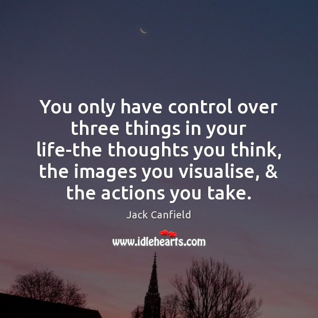 You only have control over three things in your life-the thoughts you Jack Canfield Picture Quote