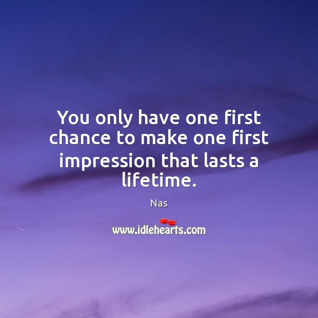 You only have one first chance to make one first impression that lasts a lifetime. Nas Picture Quote