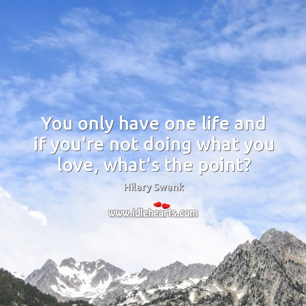 Image, You only have one life and if you're not doing what you love, what's the point?
