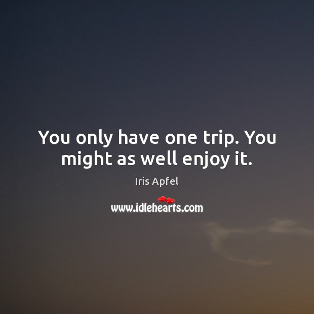 You only have one trip. You might as well enjoy it. Image