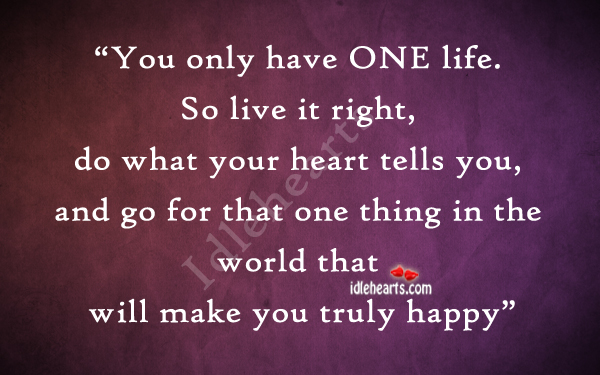 You Only Have One Life. So Live It Right…