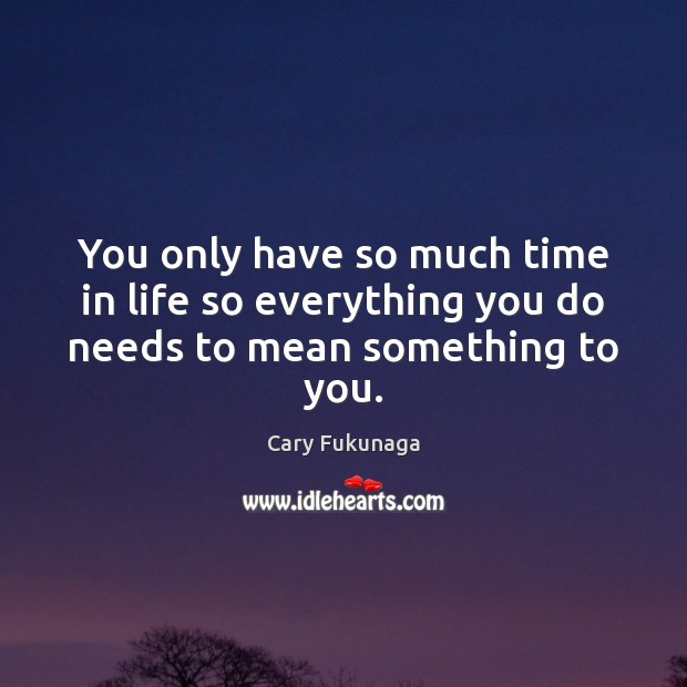 You only have so much time in life so everything you do needs to mean something to you. Image