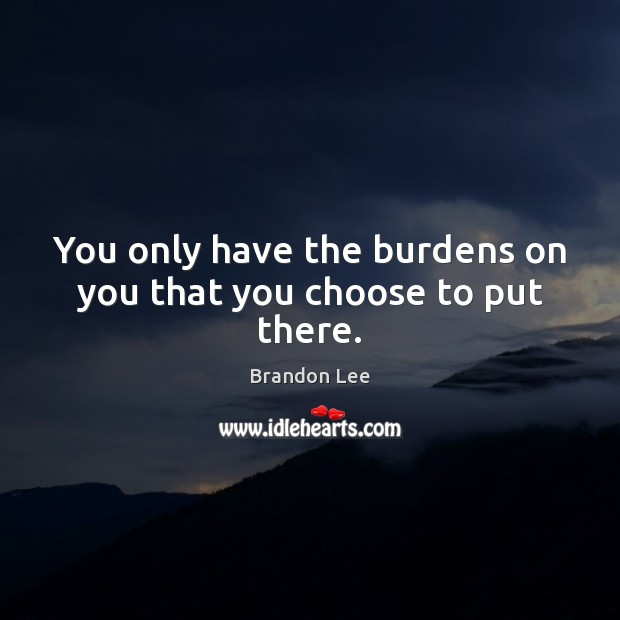 Image, You only have the burdens on you that you choose to put there.