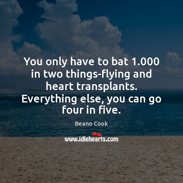 Beano Cook Picture Quote image saying: You only have to bat 1.000 in two things-flying and heart transplants. Everything
