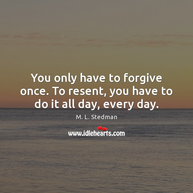 You only have to forgive once. To resent, you have to do it all day, every day. Image