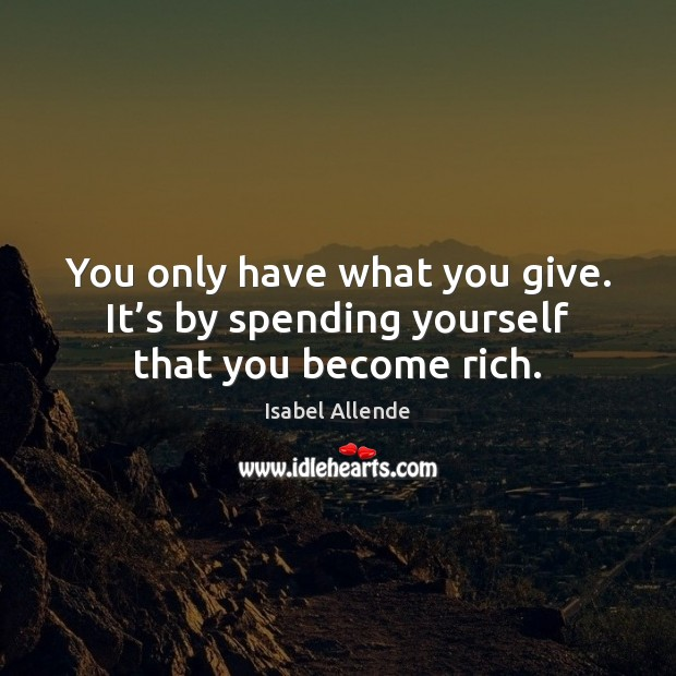 You only have what you give. It's by spending yourself that you become rich. Isabel Allende Picture Quote