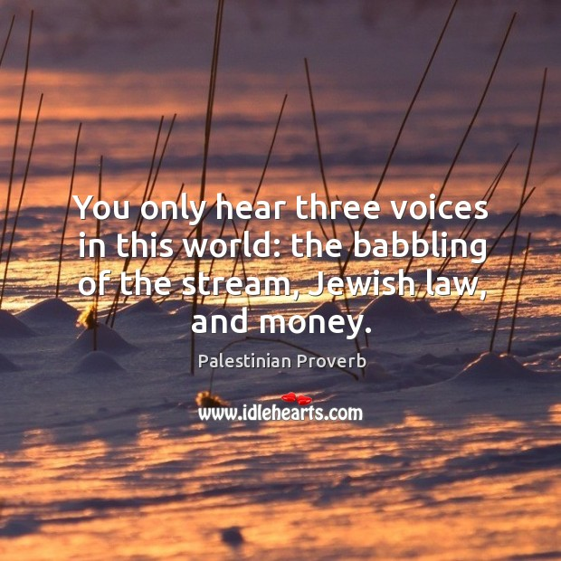 You only hear three voices in this world: the babbling of the stream, jewish law, and money. Palestinian Proverbs Image
