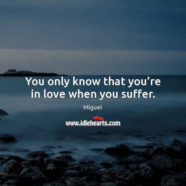 You only know that you're in love when you suffer. Image