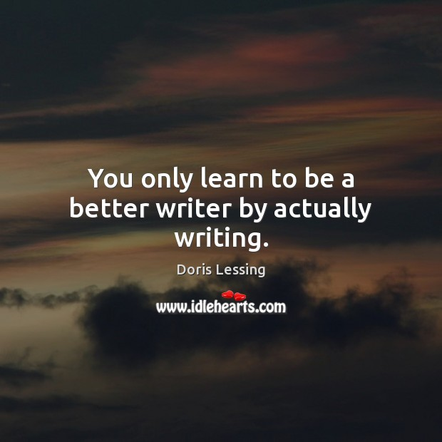 You only learn to be a better writer by actually writing. Doris Lessing Picture Quote