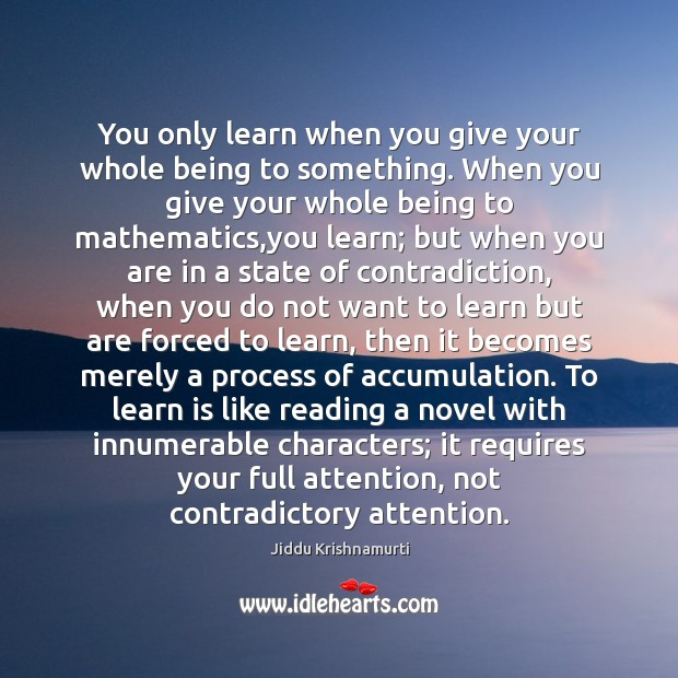 You only learn when you give your whole being to something. When Jiddu Krishnamurti Picture Quote