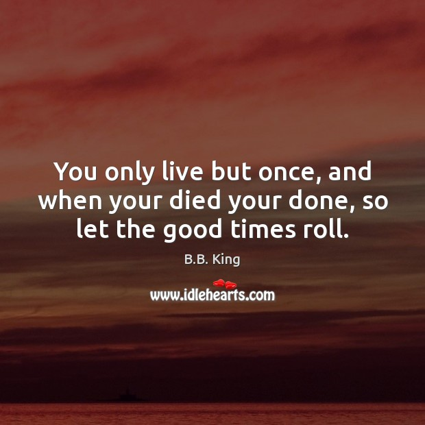 You only live but once, and when your died your done, so let the good times roll. B.B. King Picture Quote