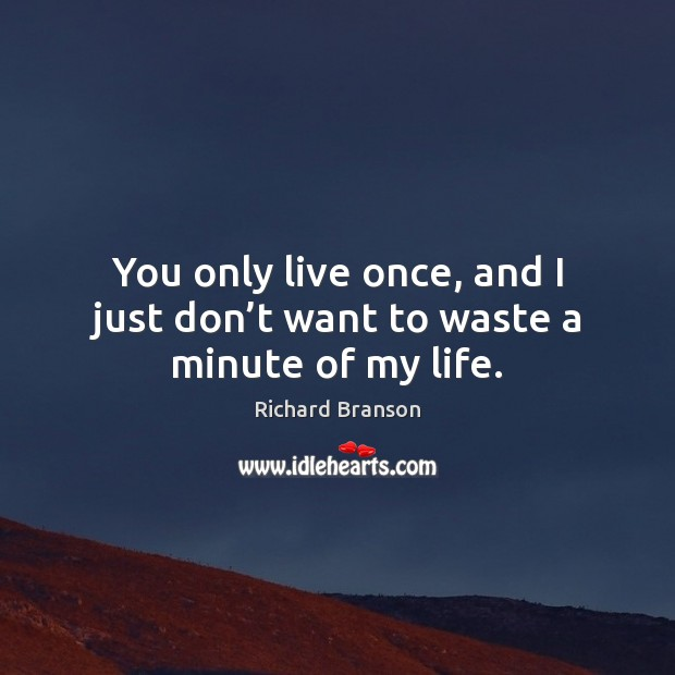 You only live once, and I just don't want to waste a minute of my life. Image