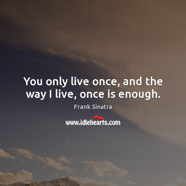 You only live once, and the way I live, once is enough. Frank Sinatra Picture Quote