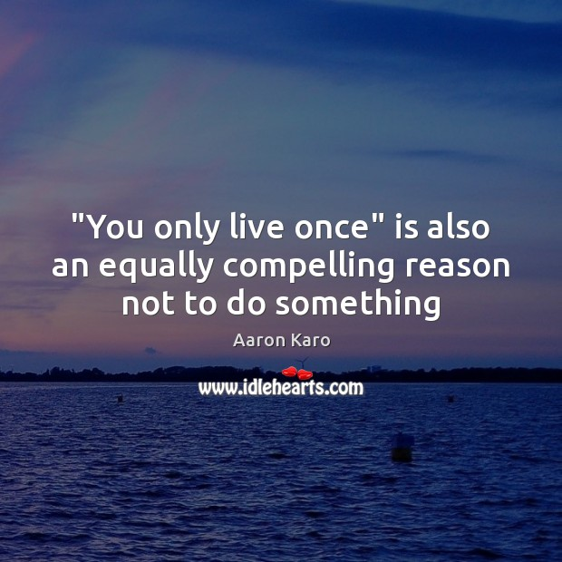 "Image, ""You only live once"" is also an equally compelling reason not to do something"