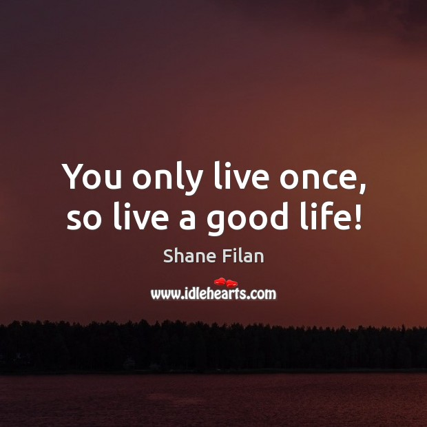 You only live once, so live a good life! Image