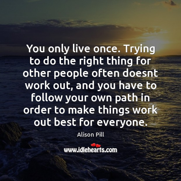 You only live once. Trying to do the right thing for other Image