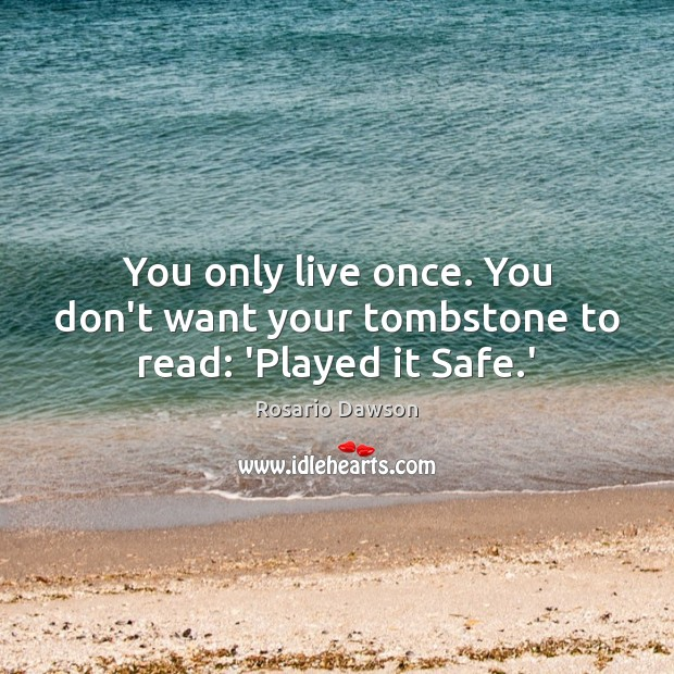 Image, You only live once. You don't want your tombstone to read: 'Played it Safe.'